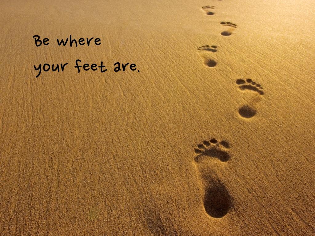 Be Where Your FeetAre!